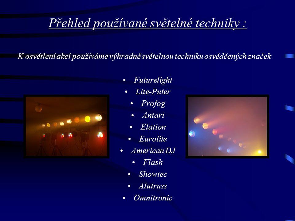 Přehled používané světelné techniky : K osvětlení akcí používáme výhradně světelnou techniku osvědčených značek Futurelight Lite-Puter Profog Antari Elation Eurolite American DJ Flash Showtec Alutruss Omnitronic