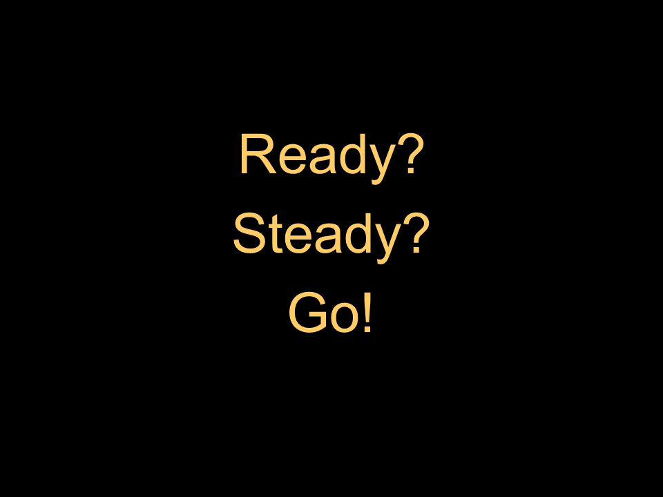 Ready? Steady? Go!