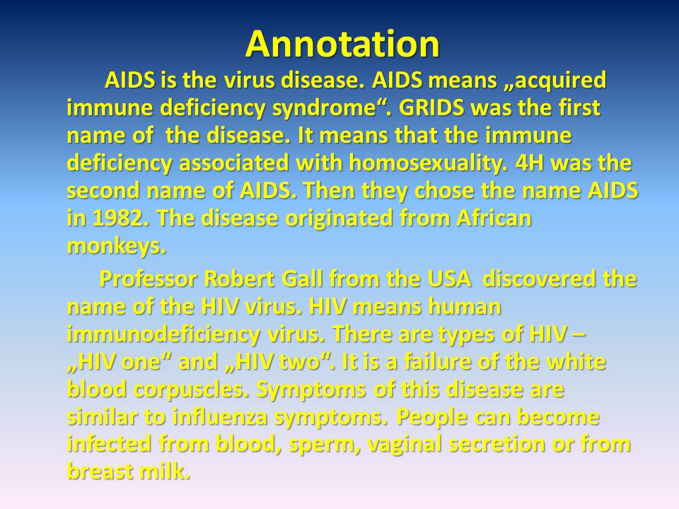 "Annotation AIDS is the virus disease. AIDS means ""acquired immune deficiency syndrome"". GRIDS was the first name of the disease. It means that the imm"