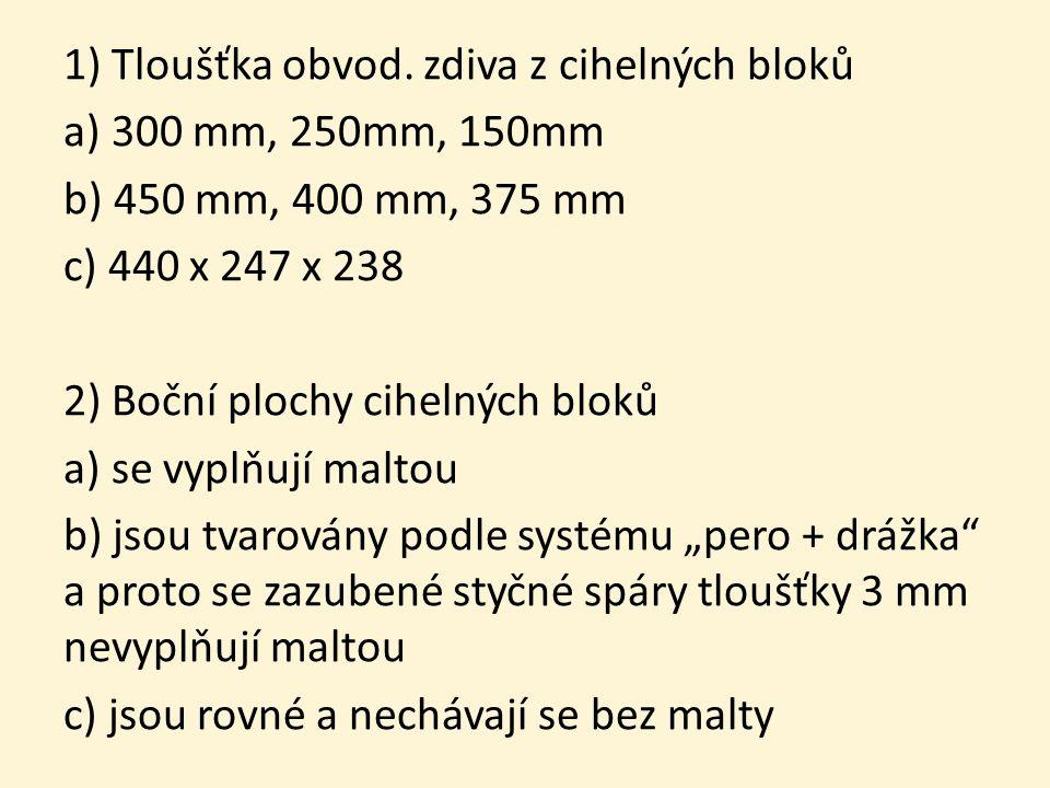 1) Tloušťka obvod. zdiva z cihelných bloků a) 300 mm, 250mm, 150mm b) 450 mm, 400 mm, 375 mm c) 440 x 247 x 238 2) Boční plochy cihelných bloků a) se