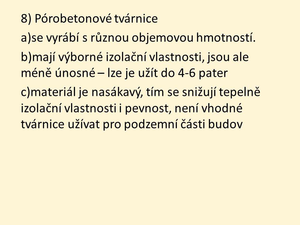 8) Pórobetonové tvárnice a)se vyrábí s různou objemovou hmotností. b)mají výborné izolační vlastnosti, jsou ale méně únosné – lze je užít do 4-6 pater