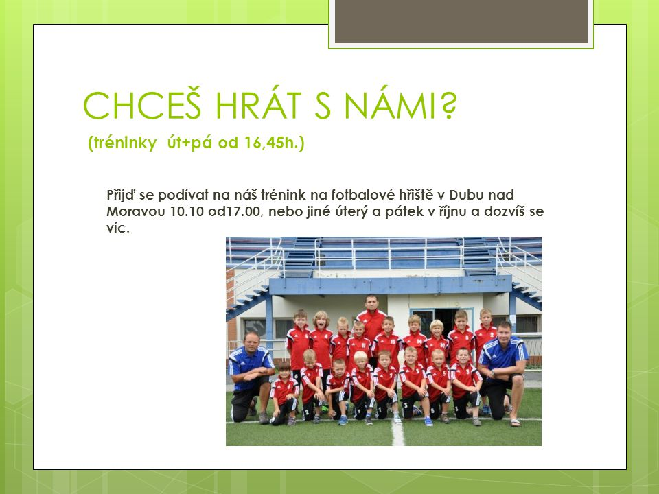 CHCEŠ HRÁT S NÁMI? (tréninky út+pá od 16,45h.) Přijď se podívat na náš trénink na fotbalové hřiště v Dubu nad Moravou 10.10 od17.00, nebo jiné úterý a
