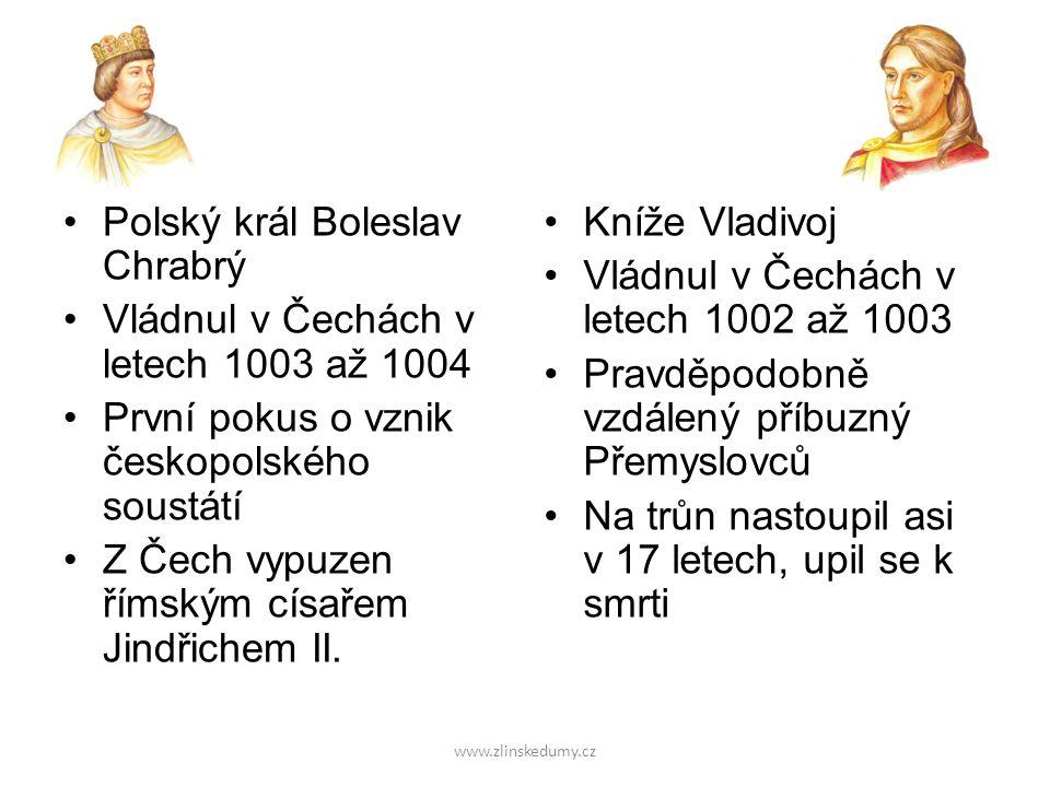 www.zlinskedumy.cz Polský král Boleslav Chrabrý Vládnul v Čechách v letech 1003 až 1004 První pokus o vznik českopolského soustátí Z Čech vypuzen římským císařem Jindřichem II.