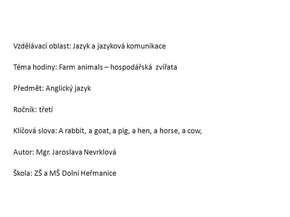 Vzdělávací oblast: Jazyk a jazyková komunikace Téma hodiny: Farm animals – hospodářská zvířata Předmět: Anglický jazyk Ročník: třetí Klíčová slova: A rabbit, a goat, a pig, a hen, a horse, a cow, Autor: Mgr.