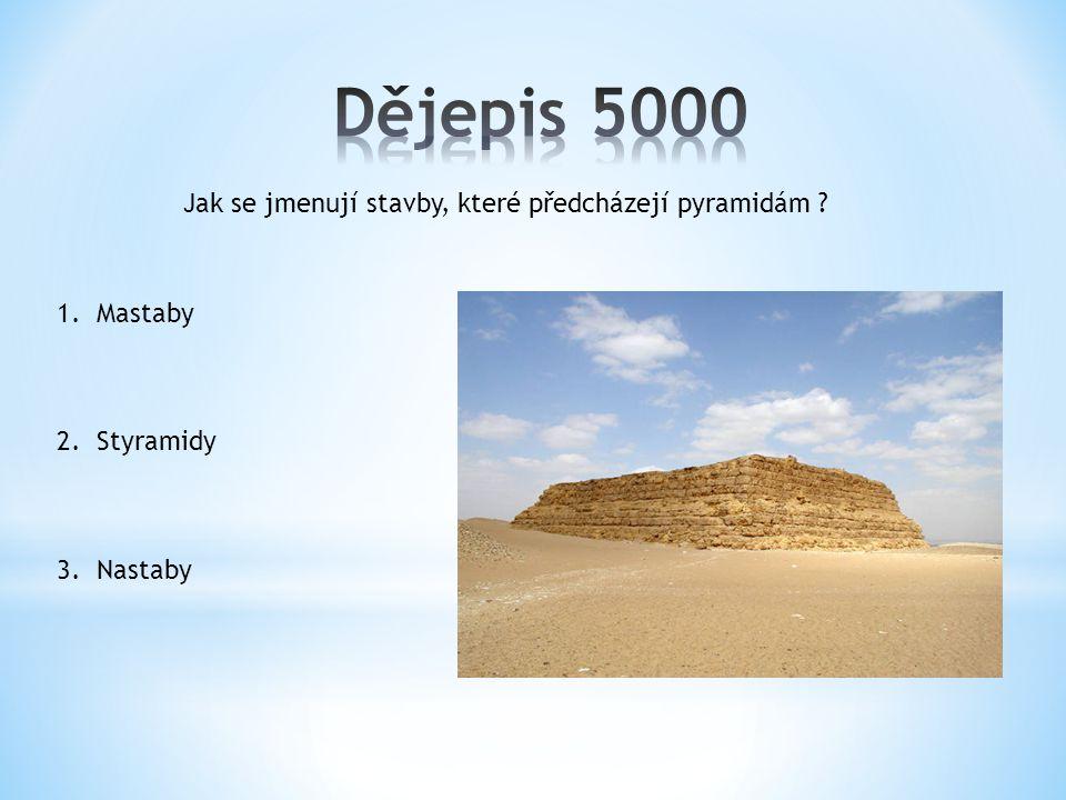 Jak se jmenují stavby, které předcházejí pyramidám 1.Mastaby 2.Styramidy 3.Nastaby