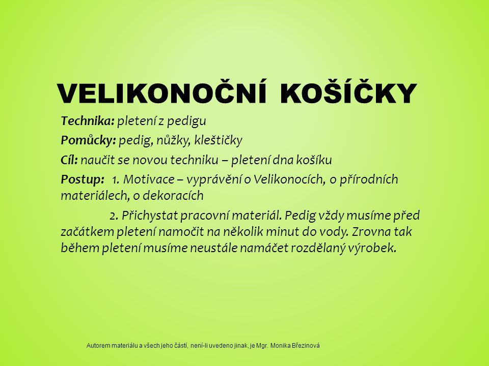 VELIKONOČNÍ KOŠÍČKY Technika: pletení z pedigu Pomůcky: pedig, nůžky, kleštičky Cíl: naučit se novou techniku – pletení dna košíku Postup: 1.