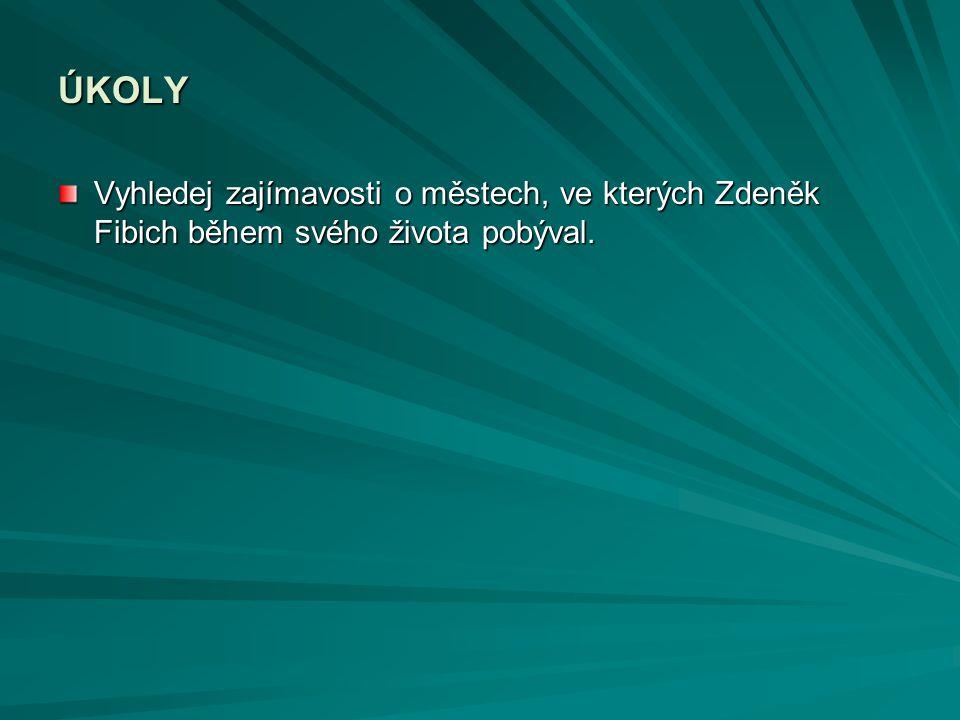 ÚKOLY Vyhledej zajímavosti o městech, ve kterých Zdeněk Fibich během svého života pobýval.