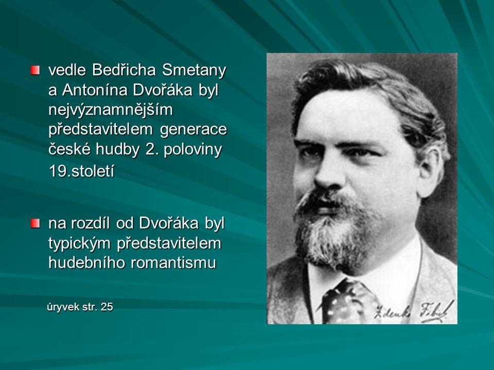 vedle Bedřicha Smetany a Antonína Dvořáka byl nejvýznamnějším představitelem generace české hudby 2. poloviny 19.století na rozdíl od Dvořáka byl typi