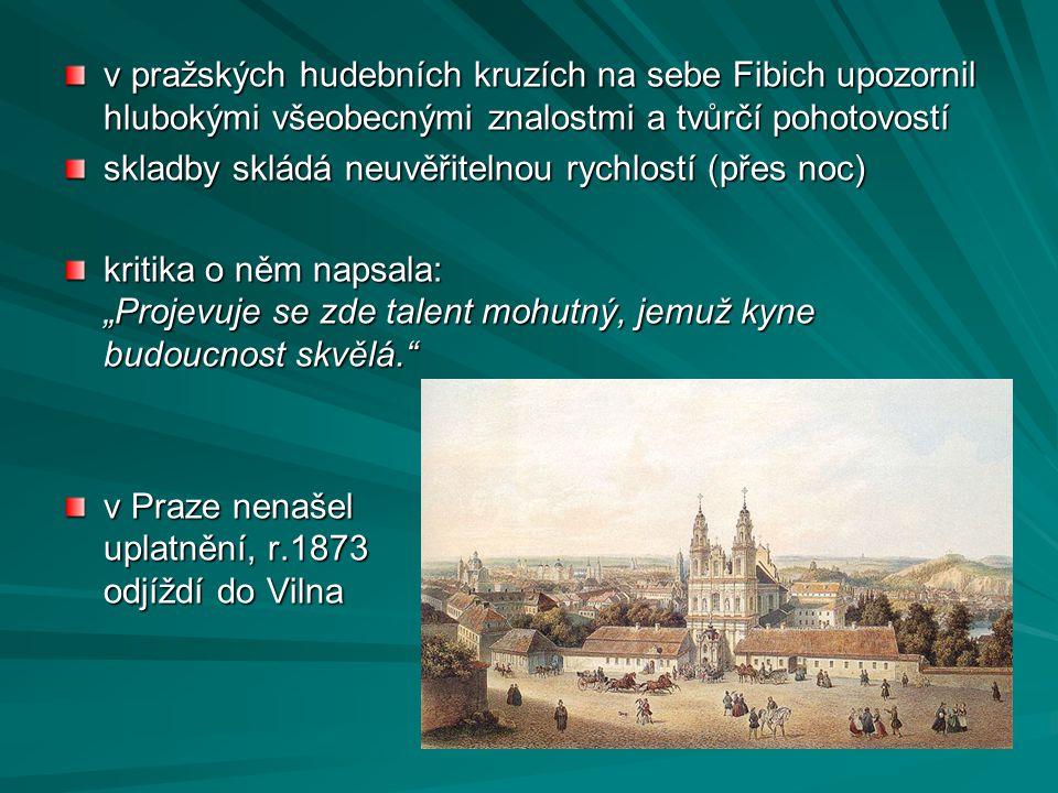 v pražských hudebních kruzích na sebe Fibich upozornil hlubokými všeobecnými znalostmi a tvůrčí pohotovostí skladby skládá neuvěřitelnou rychlostí (př
