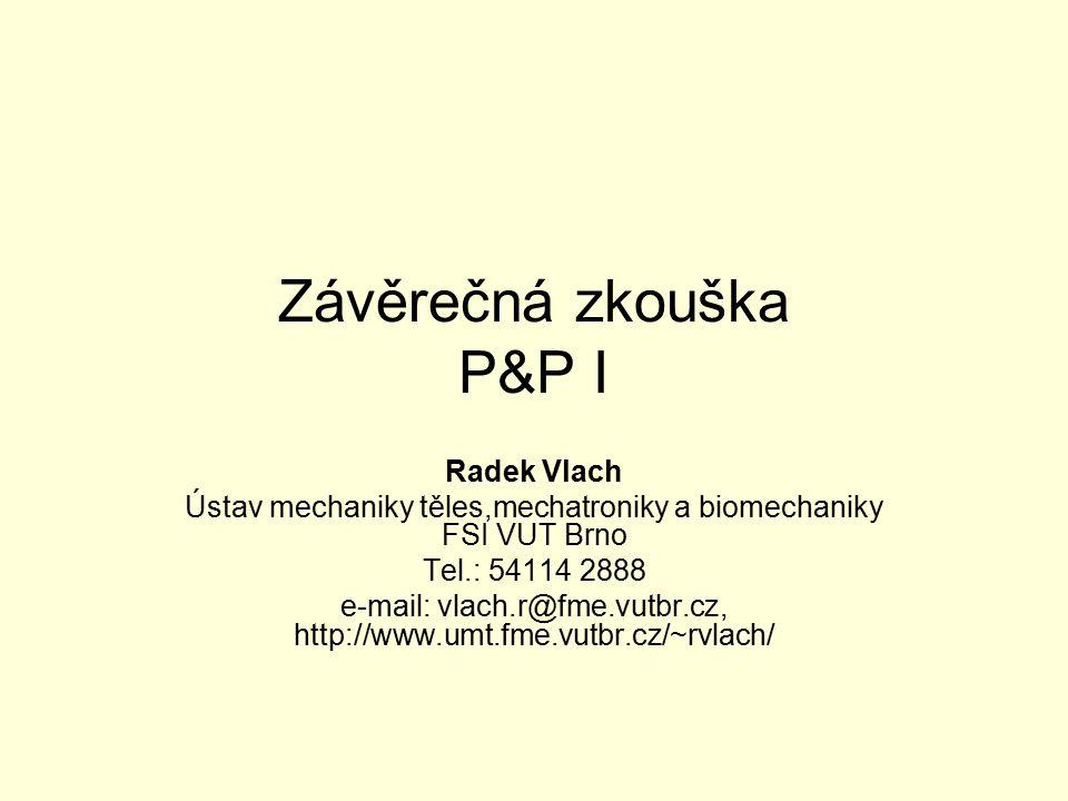 Závěrečná zkouška P&P I Radek Vlach Ústav mechaniky těles,mechatroniky a biomechaniky FSI VUT Brno Tel.: 54114 2888 e-mail: vlach.r@fme.vutbr.cz, http://www.umt.fme.vutbr.cz/~rvlach/