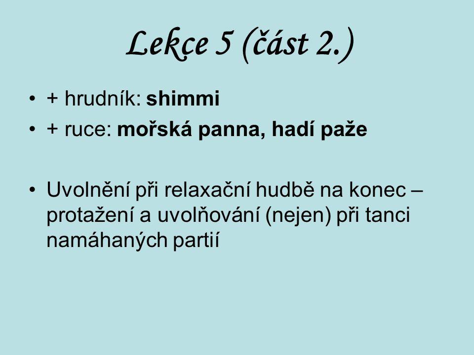 Lekce 5 (část 2.) + hrudník: shimmi + ruce: mořská panna, hadí paže Uvolnění při relaxační hudbě na konec – protažení a uvolňování (nejen) při tanci n