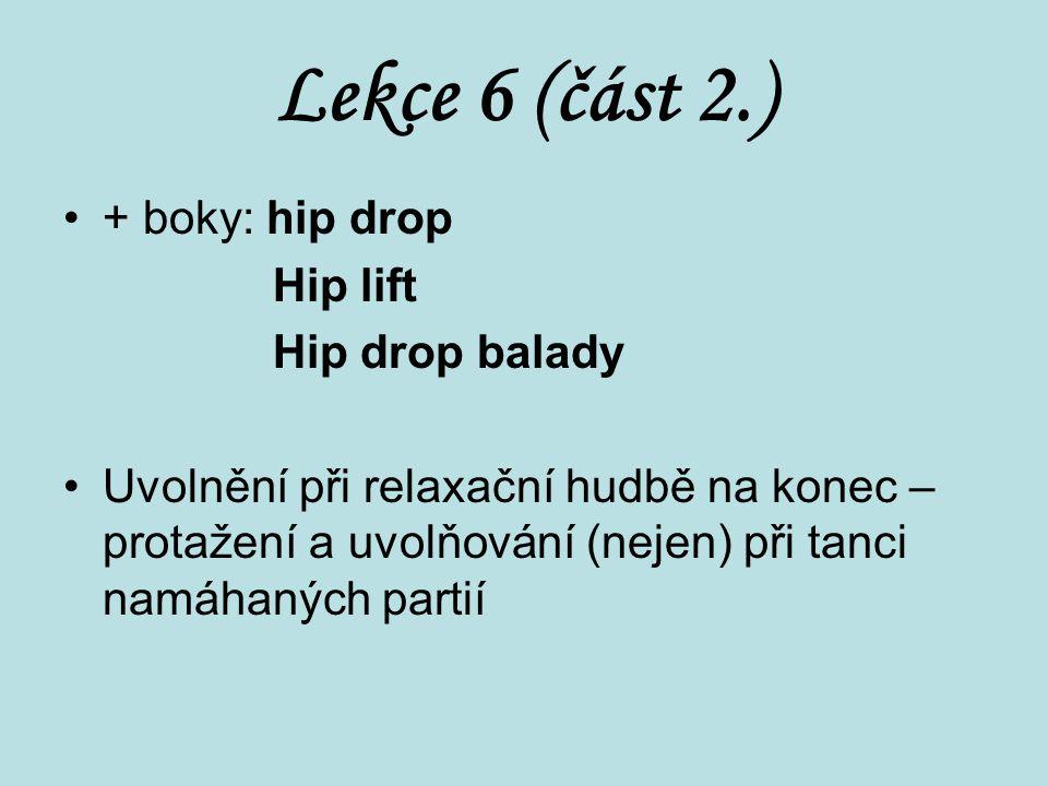 Lekce 6 (část 2.) + boky: hip drop Hip lift Hip drop balady Uvolnění při relaxační hudbě na konec – protažení a uvolňování (nejen) při tanci namáhanýc
