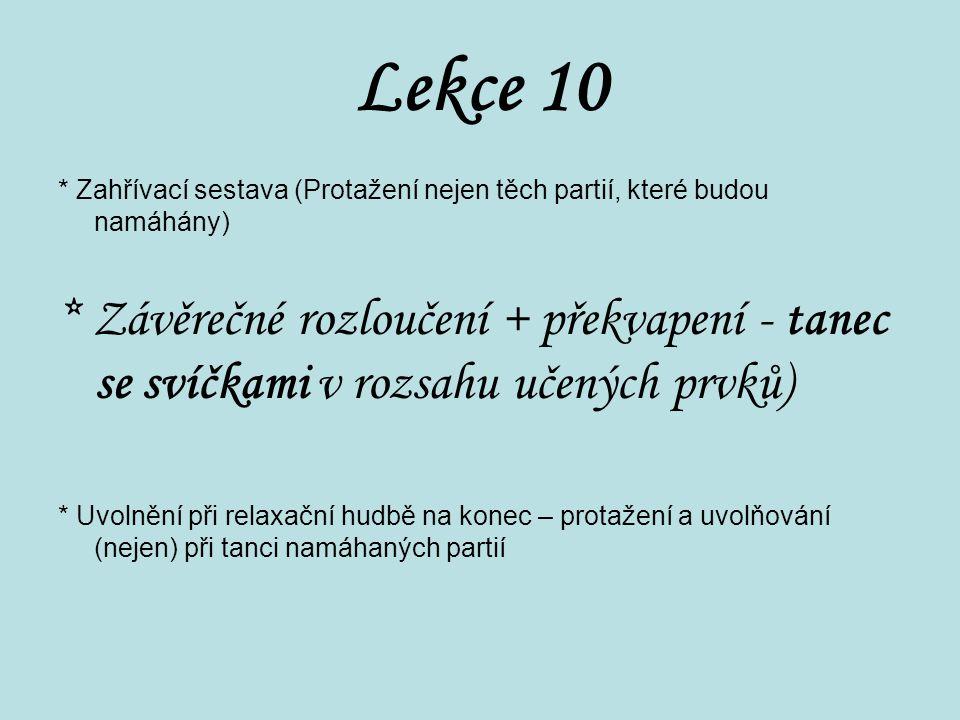 Lekce 10 * Zahřívací sestava (Protažení nejen těch partií, které budou namáhány) * Závěrečné rozloučení + překvapení - tanec se svíčkami v rozsahu uče