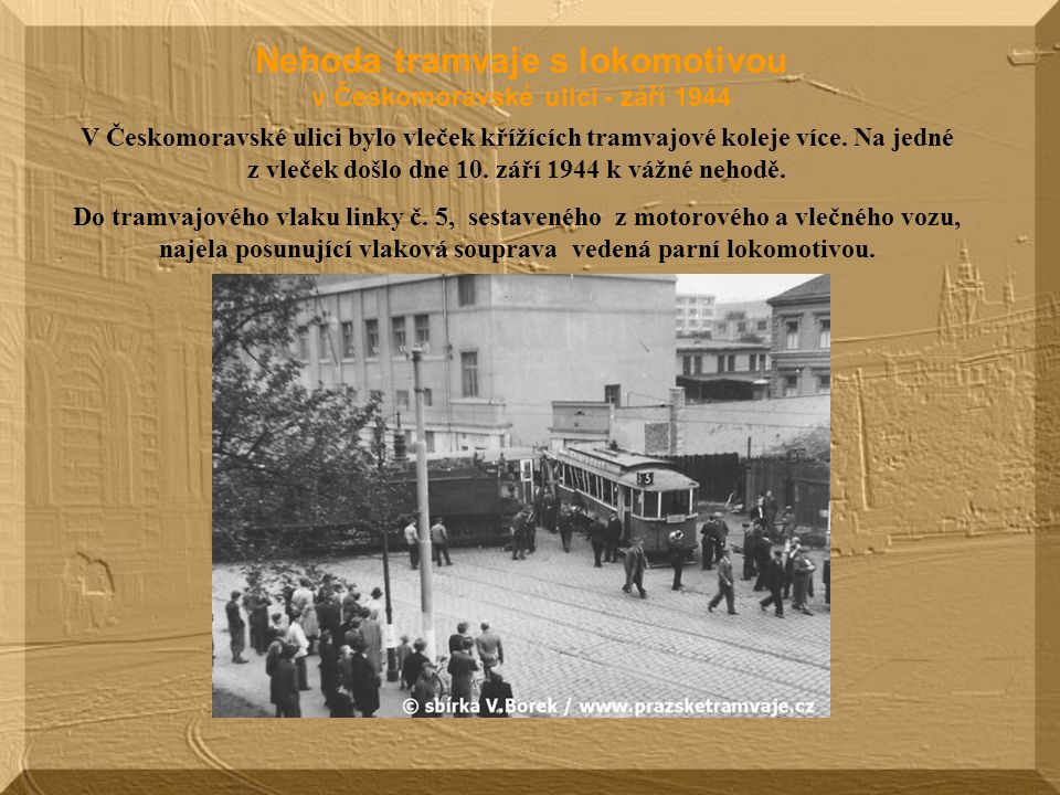 Nehoda tramvaje s lokomotivou v Českomoravské ulici - září 1944 V Českomoravské ulici bylo vleček křížících tramvajové koleje více.