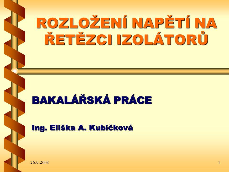 26.9.20081 ROZLOŽENÍ NAPĚTÍ NA ŘETĚZCI IZOLÁTORŮ BAKALÁŘSKÁ PRÁCE Ing. Eliška A. Kubičková