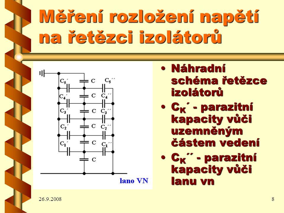 26.9.20088 Měření rozložení napětí na řetězci izolátorů Náhradní schéma řetězce izolátorůNáhradní schéma řetězce izolátorů C K ´ - parazitní kapacity vůči uzemněným částem vedeníC K ´ - parazitní kapacity vůči uzemněným částem vedení C K ´´ - parazitní kapacity vůči lanu vnC K ´´ - parazitní kapacity vůči lanu vn