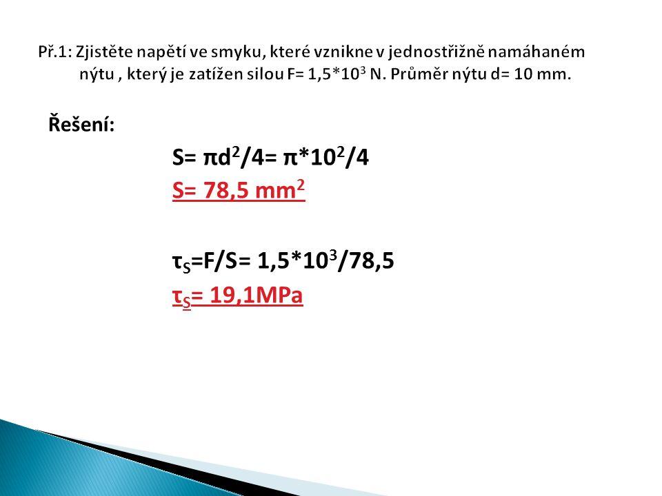 Řešení: S= πd 2 /4= π*10 2 /4 S= 78,5 mm 2 τ S =F/S= 1,5*10 3 /78,5 τ S = 19,1MPa