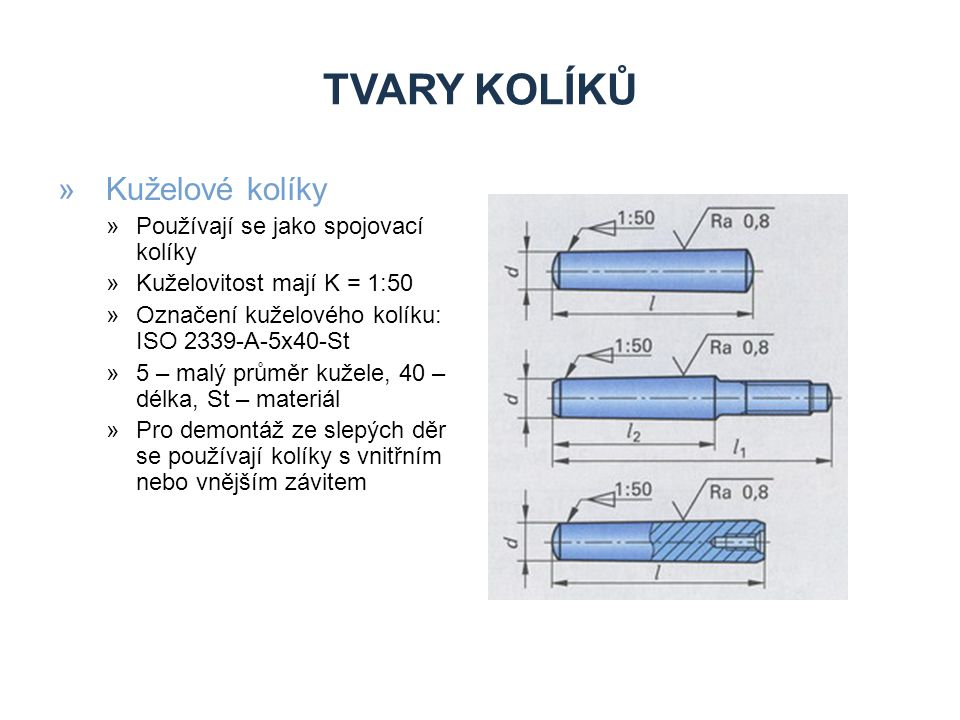 TVARY KOLÍKŮ »Kuželové kolíky »Používají se jako spojovací kolíky »Kuželovitost mají K = 1:50 »Označení kuželového kolíku: ISO 2339-A-5x40-St »5 – mal