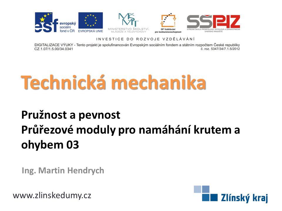 Pružnost a pevnost Průřezové moduly pro namáhání krutem a ohybem 03 Ing. Martin Hendrych Technická mechanika www.zlinskedumy.cz