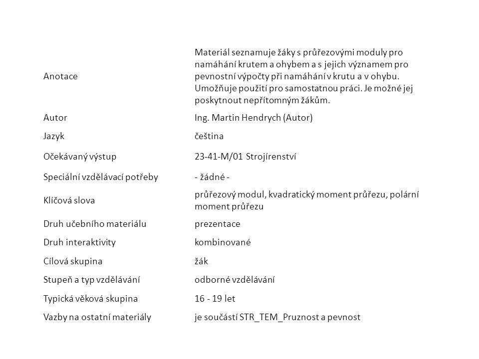 Anotace Materiál seznamuje žáky s průřezovými moduly pro namáhání krutem a ohybem a s jejich významem pro pevnostní výpočty při namáhání v krutu a v o