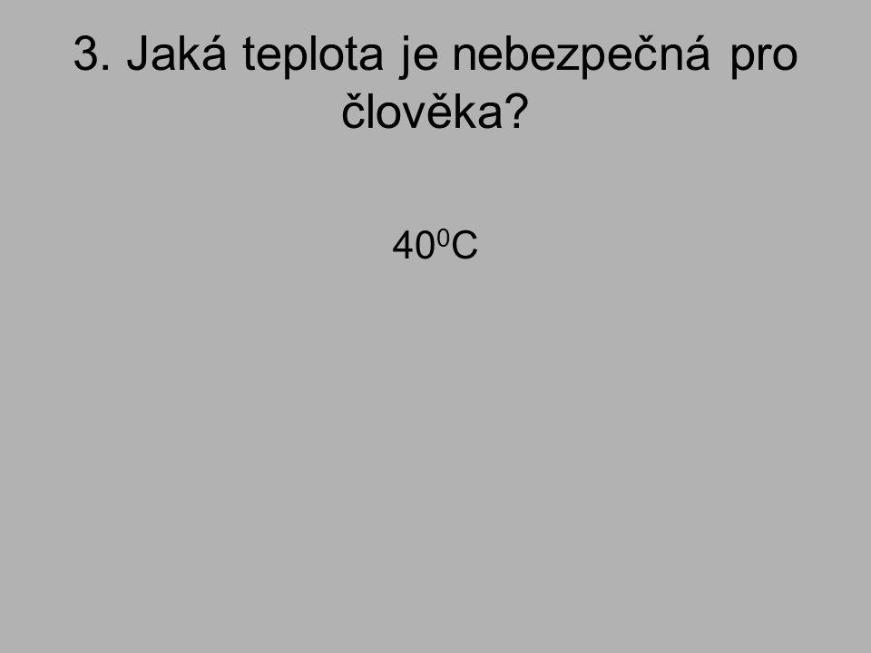 3. Jaká teplota je nebezpečná pro člověka? 40 0 C