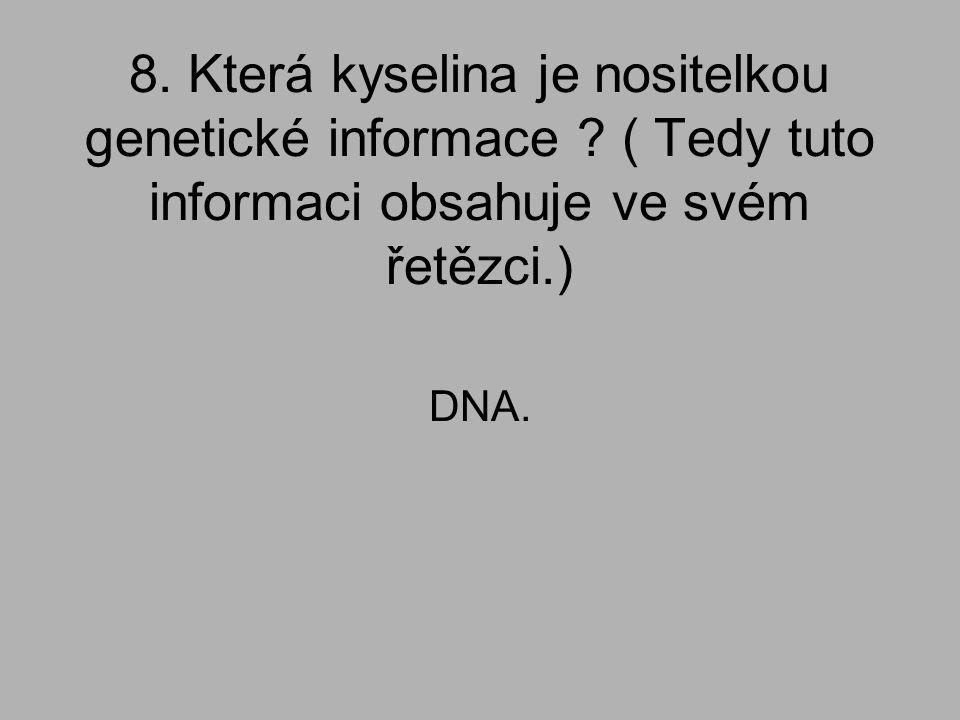 8. Která kyselina je nositelkou genetické informace ? ( Tedy tuto informaci obsahuje ve svém řetězci.) DNA.