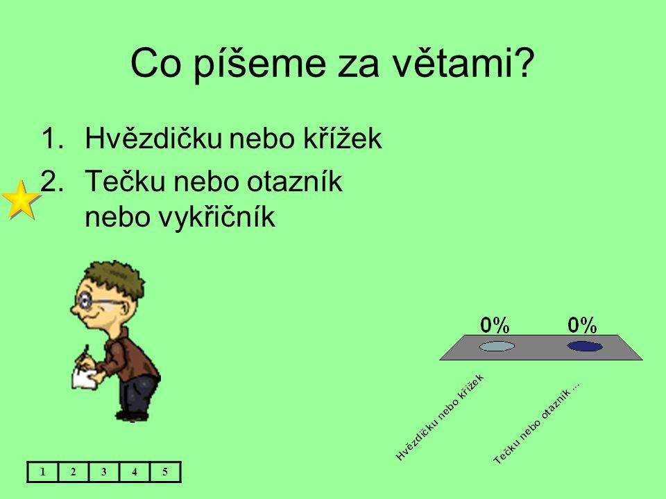 Co píšeme za větami? 12345 1.Hvězdičku nebo křížek 2.Tečku nebo otazník nebo vykřičník