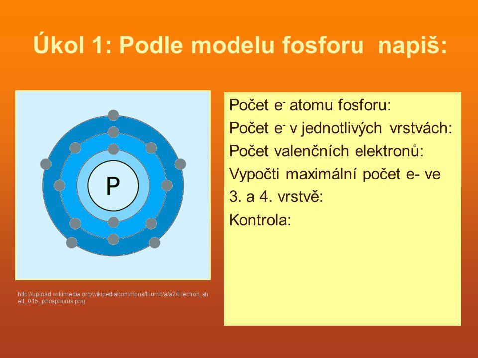 Úkol 1: Podle modelu fosforu napiš: Počet e - atomu fosforu: Počet e - v jednotlivých vrstvách: Počet valenčních elektronů: Vypočti maximální počet e-