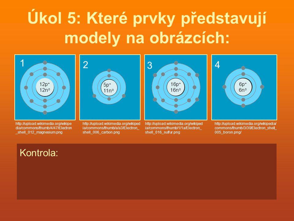 Úkol 5: Které prvky představují modely na obrázcích: 12p + 12n o 16p + 16n o 6p + 6n o http://upload.wikimedia.org/wikipedia/ commons/thumb/3/30/Elect