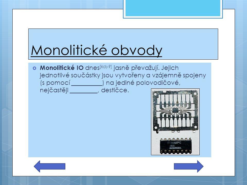 Monolitické obvody  Monolitické IO dnes [kdy?] jasně převažují. Jejich jednotlivé součástky jsou vytvořeny a vzájemně spojeny (s pomocí __________) n