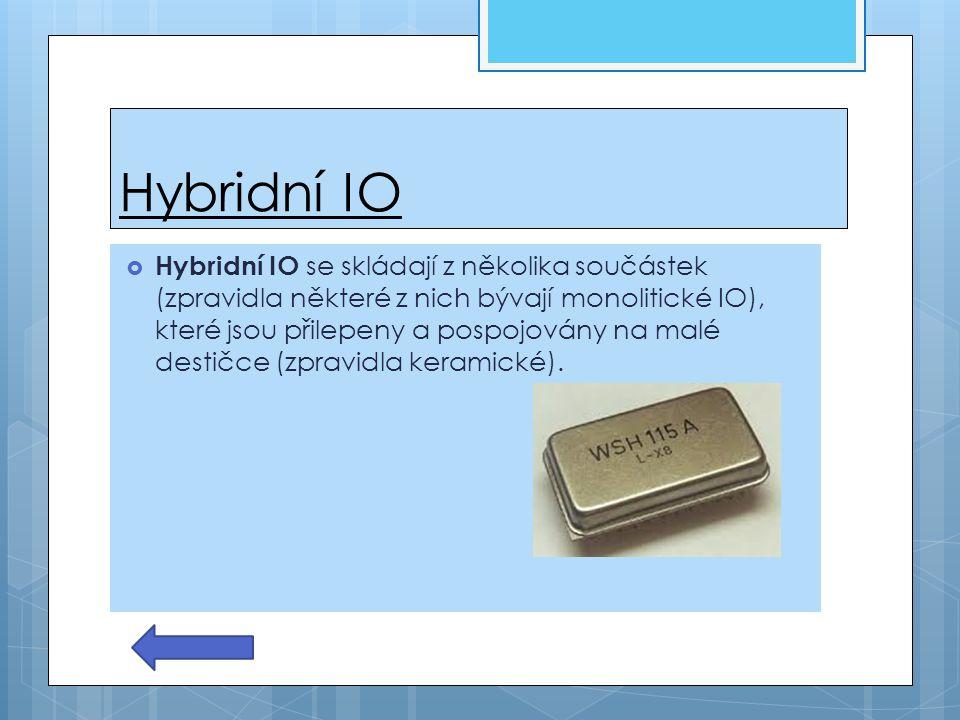 Hybridní IO  Hybridní IO se skládají z několika součástek (zpravidla některé z nich bývají monolitické IO), které jsou přilepeny a pospojovány na mal
