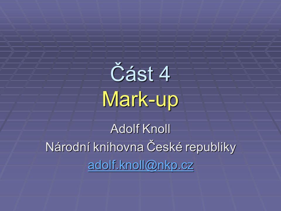 Část 4 Mark-up Adolf Knoll Národní knihovna České republiky adolf.knoll@nkp.cz