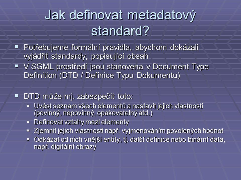 Jak definovat metadatový standard?  Potřebujeme formální pravidla, abychom dokázali vyjádřit standardy, popisující obsah  V SGML prostředí jsou stan
