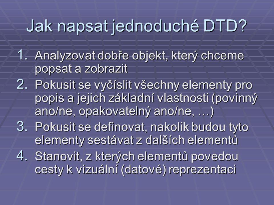 Jak napsat jednoduché DTD? 1. Analyzovat dobře objekt, který chceme popsat a zobrazit 2. Pokusit se vyčíslit všechny elementy pro popis a jejich zákla