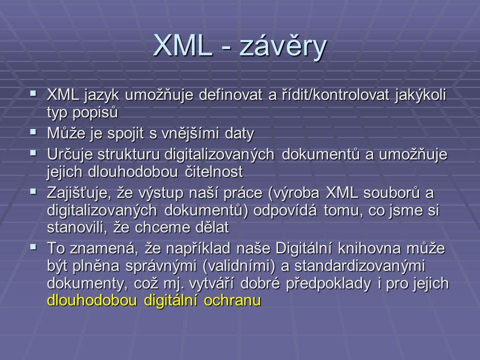 XML - závěry  XML jazyk umožňuje definovat a řídit/kontrolovat jakýkoli typ popisů  Může je spojit s vnějšími daty  Určuje strukturu digitalizovaných dokumentů a umožňuje jejich dlouhodobou čitelnost  Zajišťuje, že výstup naší práce (výroba XML souborů a digitalizovaných dokumentů) odpovídá tomu, co jsme si stanovili, že chceme dělat  To znamená, že například naše Digitální knihovna může být plněna správnými (validními) a standardizovanými dokumenty, což mj.