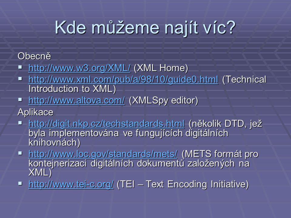 Kde můžeme najít víc? Obecně  http://www.w3.org/XML/ (XML Home) http://www.w3.org/XML/  http://www.xml.com/pub/a/98/10/guide0.html (Technical Introd