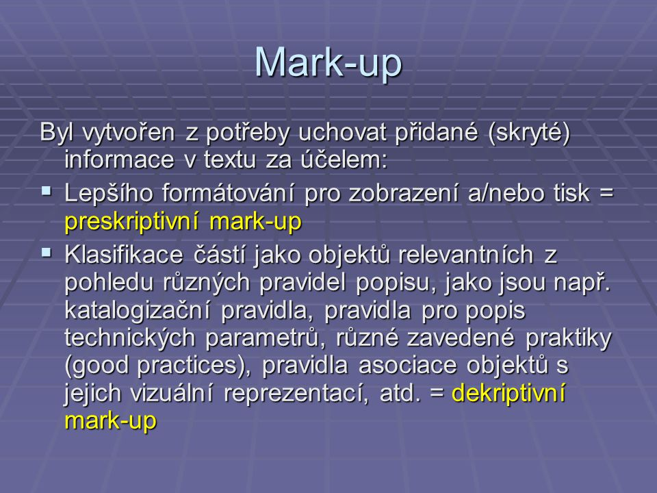 Mark-up Byl vytvořen z potřeby uchovat přidané (skryté) informace v textu za účelem:  Lepšího formátování pro zobrazení a/nebo tisk = preskriptivní mark-up  Klasifikace částí jako objektů relevantních z pohledu různých pravidel popisu, jako jsou např.