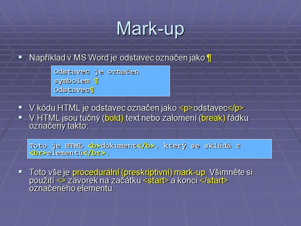 Mark-up  Například v MS Word je odstavec označen jako ¶  V kódu HTML je odstavec označen jako odstavec  V kódu HTML je odstavec označen jako odstavec  V HTML jsou tučný (bold) text nebo zalomení (break) řádku označeny takto: Toto je HTML dokument, který se skládá z elementů.