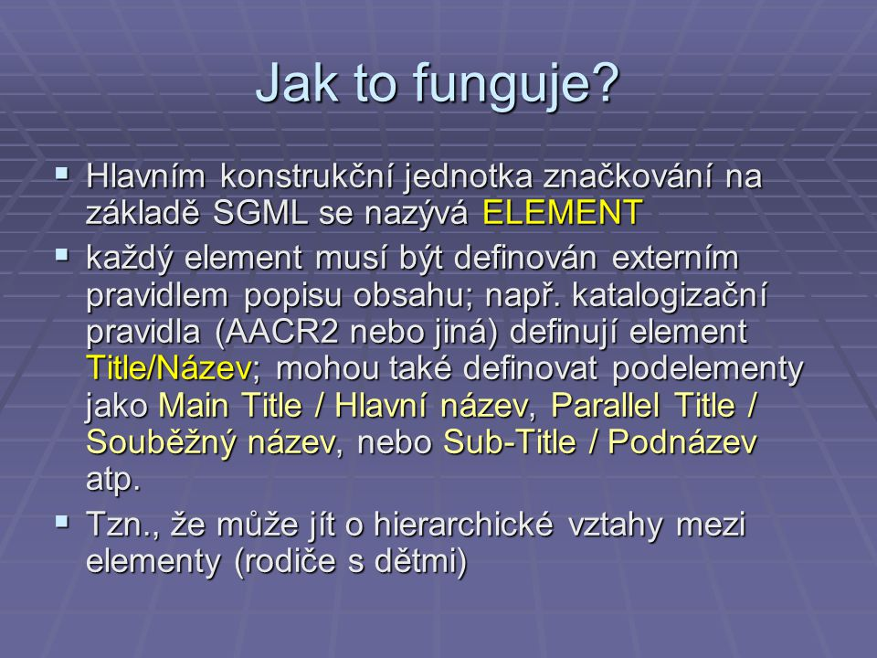Jak to funguje?  Hlavním konstrukční jednotka značkování na základě SGML se nazývá ELEMENT  každý element musí být definován externím pravidlem popi