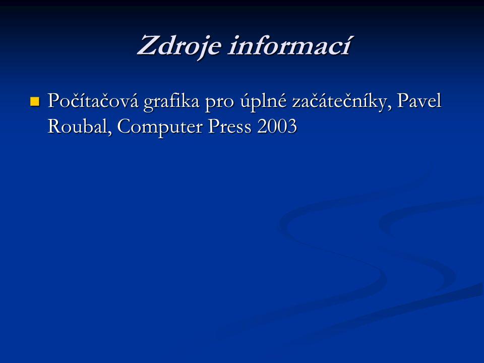 Zdroje informací Počítačová grafika pro úplné začátečníky, Pavel Roubal, Computer Press 2003 Počítačová grafika pro úplné začátečníky, Pavel Roubal, Computer Press 2003