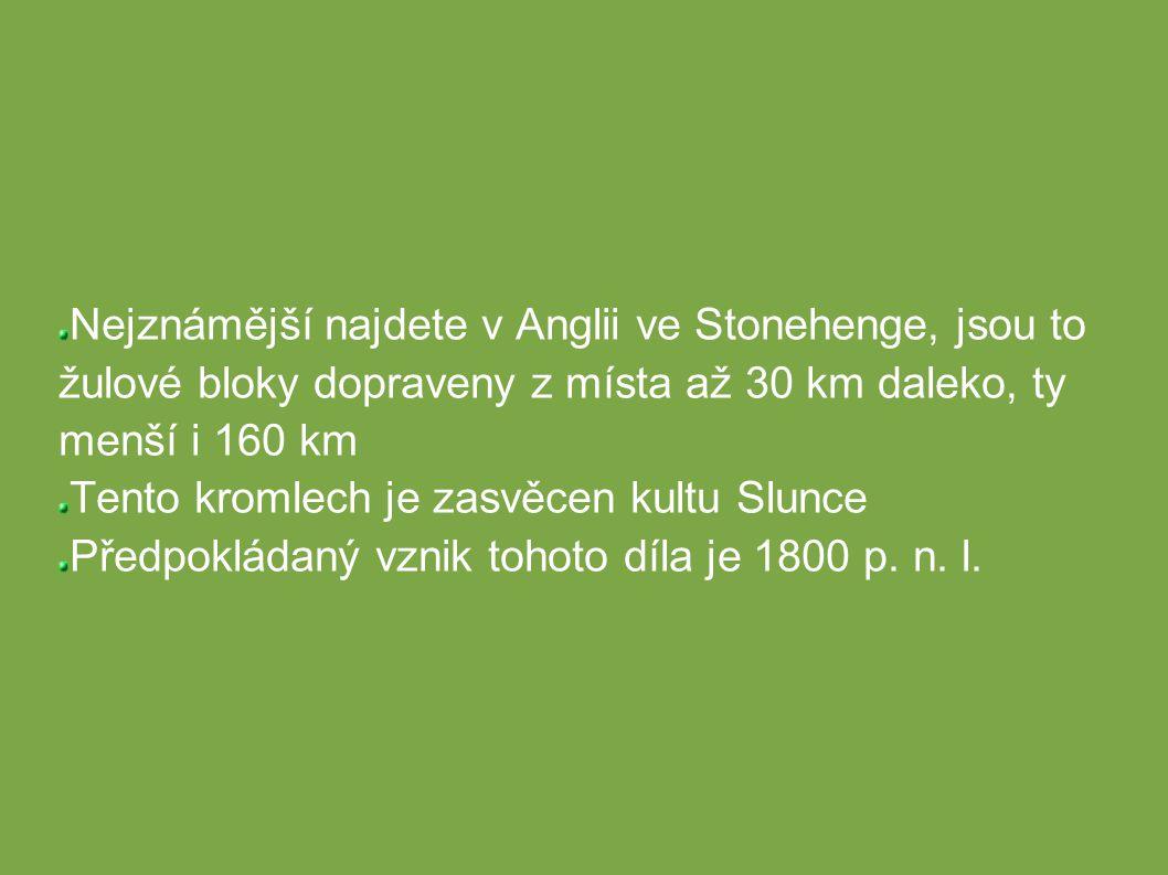 Nejznámější najdete v Anglii ve Stonehenge, jsou to žulové bloky dopraveny z místa až 30 km daleko, ty menší i 160 km Tento kromlech je zasvěcen kultu