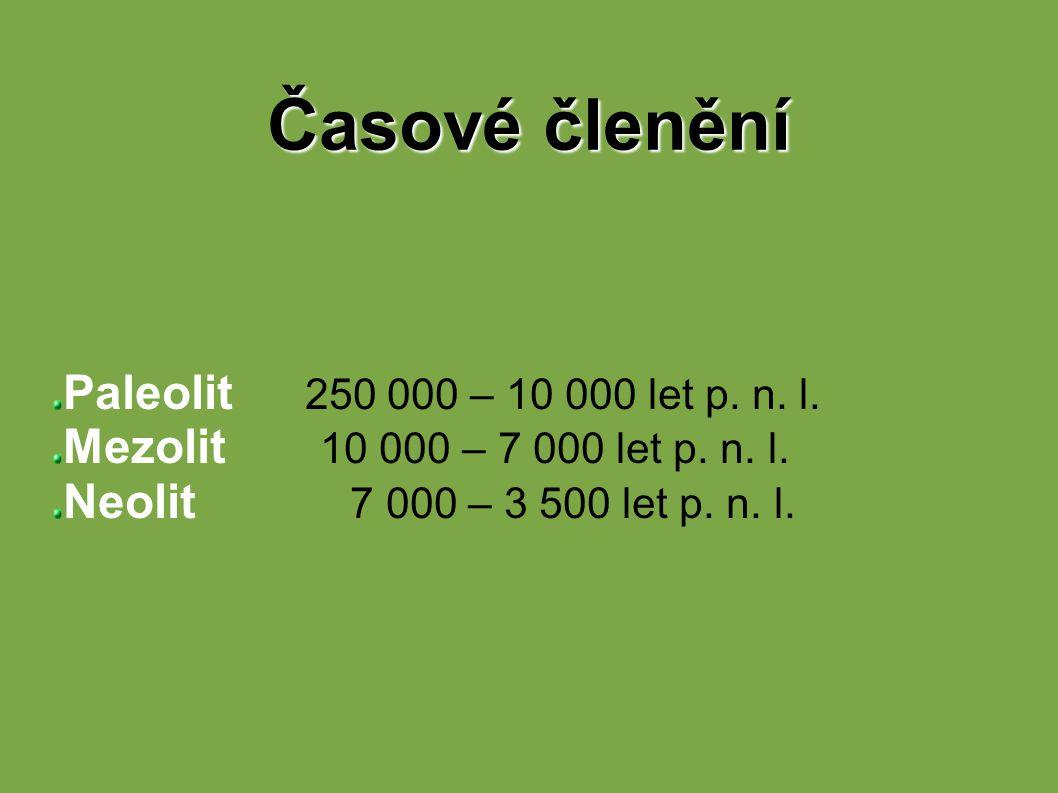 Časové členění Paleolit 250 000 – 10 000 let p. n. l. Mezolit 10 000 – 7 000 let p. n. l. Neolit 7 000 – 3 500 let p. n. l.