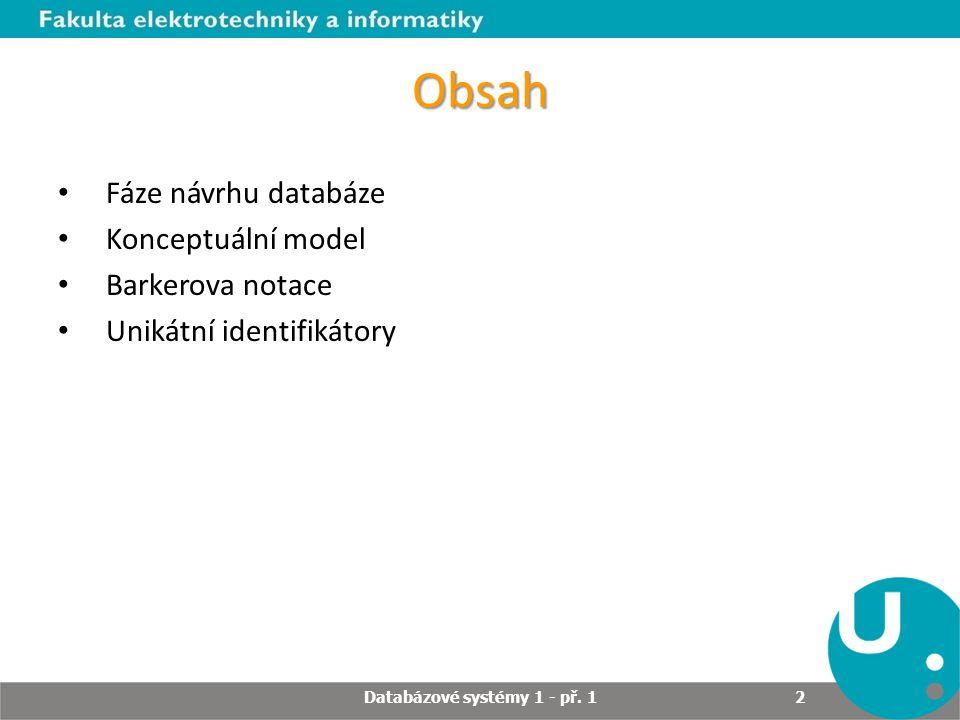 Obsah Fáze návrhu databáze Konceptuální model Barkerova notace Unikátní identifikátory Databázové systémy 1 - př. 1 2