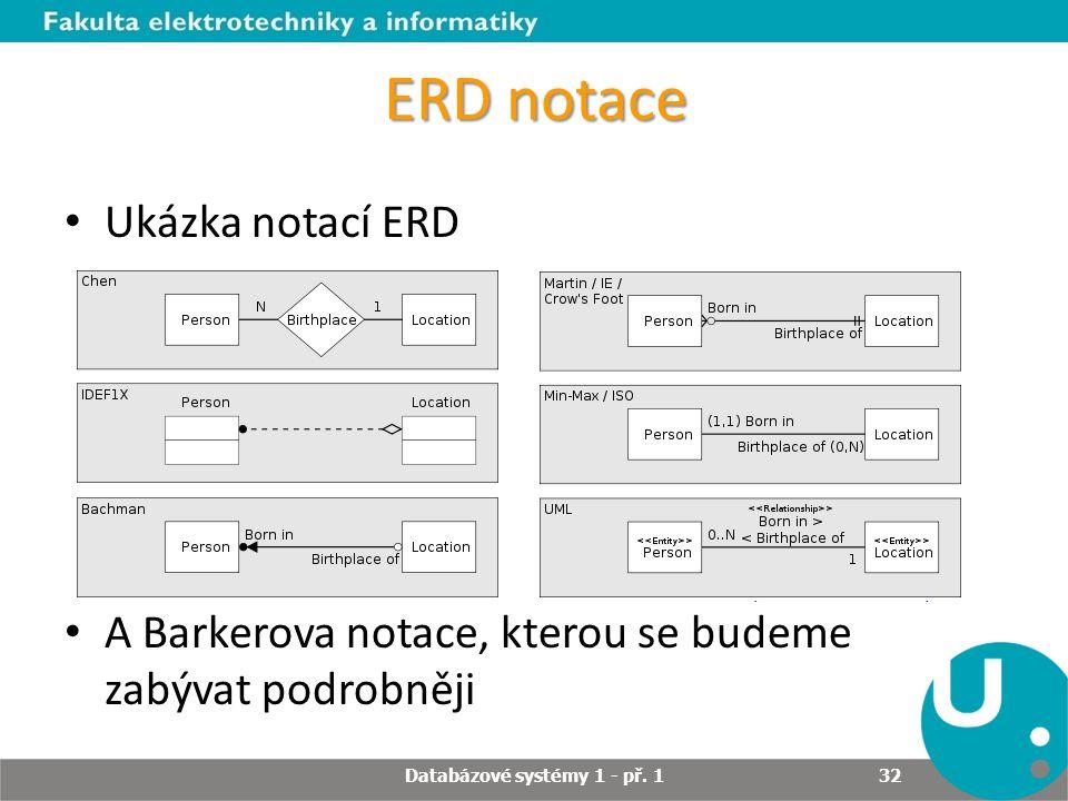ERD notace Ukázka notací ERD A Barkerova notace, kterou se budeme zabývat podrobněji Databázové systémy 1 - př. 1 32