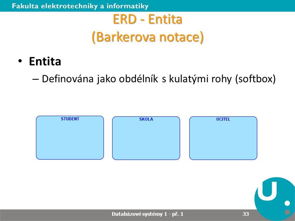 ERD - Entita (Barkerova notace) Entita – Definována jako obdélník s kulatými rohy (softbox) Databázové systémy 1 - př. 1 33