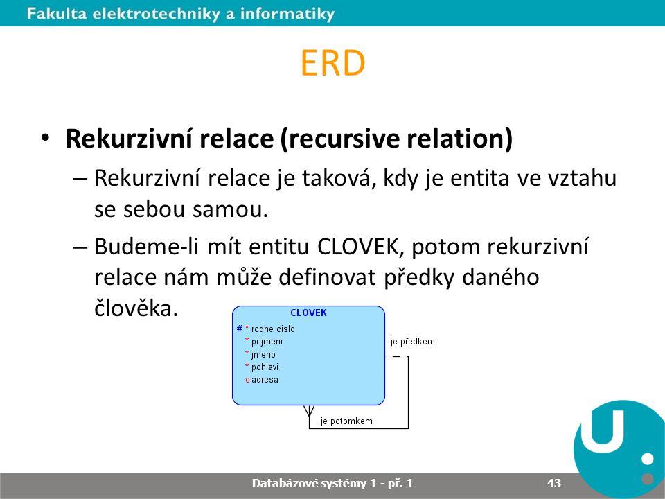 ERD Rekurzivní relace (recursive relation) – Rekurzivní relace je taková, kdy je entita ve vztahu se sebou samou. – Budeme-li mít entitu CLOVEK, potom