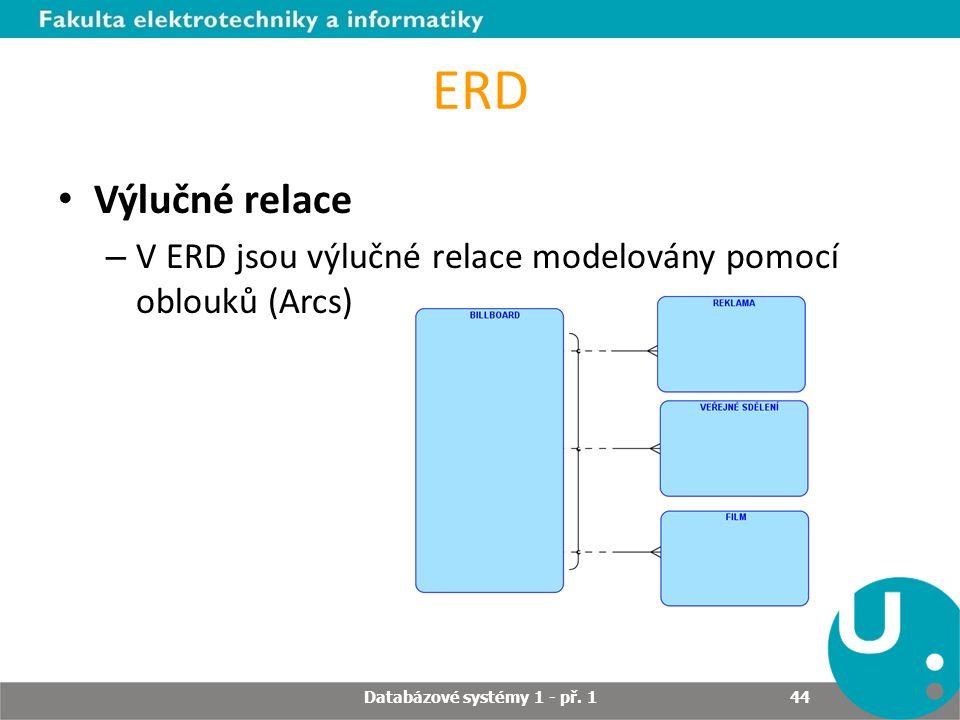 ERD Výlučné relace – V ERD jsou výlučné relace modelovány pomocí oblouků (Arcs) Databázové systémy 1 - př. 1 44