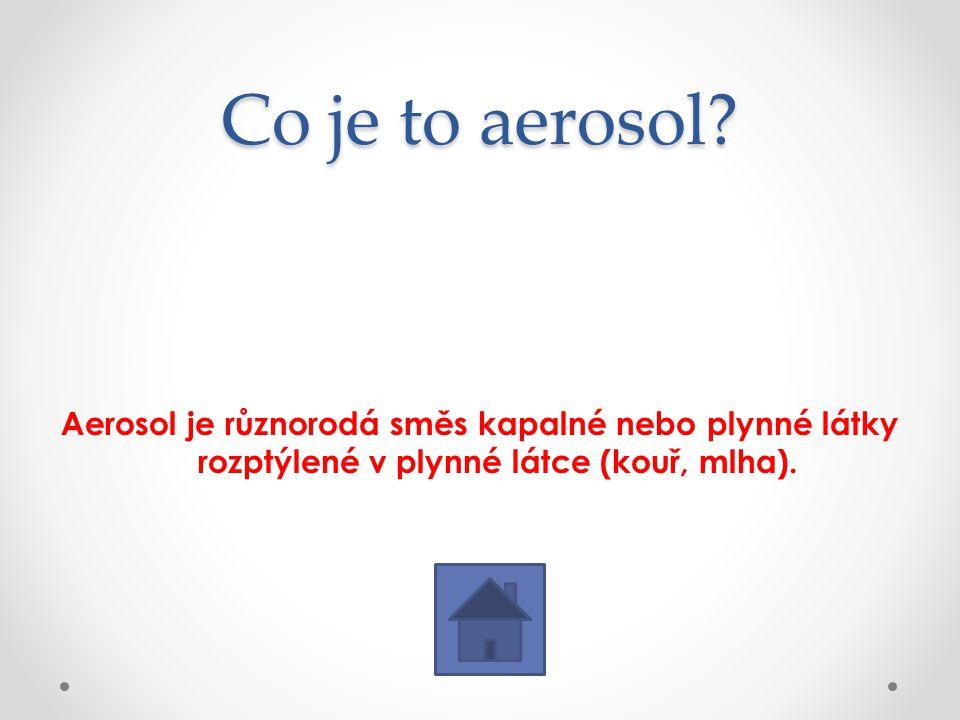 Co je to aerosol? Aerosol je různorodá směs kapalné nebo plynné látky rozptýlené v plynné látce (kouř, mlha).