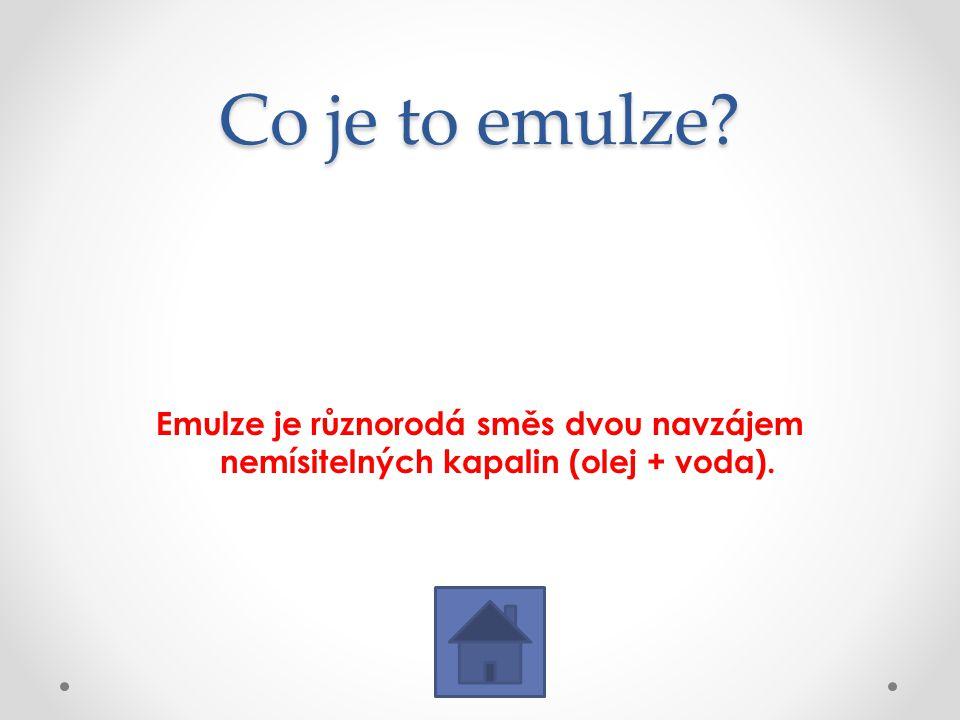 Co je to emulze? Emulze je různorodá směs dvou navzájem nemísitelných kapalin (olej + voda).