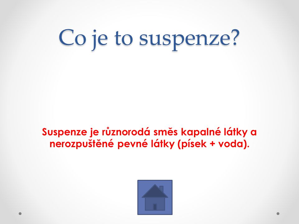 Co je to suspenze? Suspenze je různorodá směs kapalné látky a nerozpuštěné pevné látky (písek + voda).